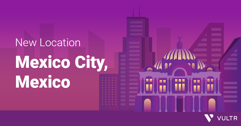 ¡Diecinueve! Vultr's 19th Cloud Location is in Mexico City